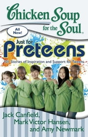 Chicken Soup for the Soul: Just for Preteens - 101 Stories of Inspiration and Support for Tweens ebook by Jack Canfield,Mark Victor Hansen,Amy Newmark