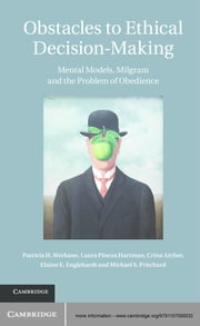 Obstacles to Ethical Decision-Making - Mental Models, Milgram and the Problem of Obedience ebook by Professor Patricia H. Werhane,Professor Laura Pincus Hartman,Professor Crina Archer,Professor Elaine E. Englehardt,Professor Michael S. Pritchard