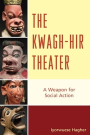 The Kwagh-hir Theater - A Weapon for Social Action ebook by Iyorwuese Hagher