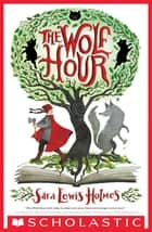 The Wolf Hour ebook by Sara Lewis Holmes