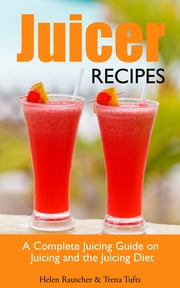 Juicer Recipes: A Complete Juicing Guide on Juicing and the Juicing Diet ebook by Helen Rauscher,Trena Tufts