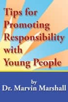 Tips for Promoting Responsibility with Young People ebook by Dr. Marvin Marshall