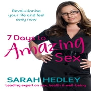7 Days To Amazing Sex - Revolutionise your life and feel sexy now audiobook by Sarah Hedley