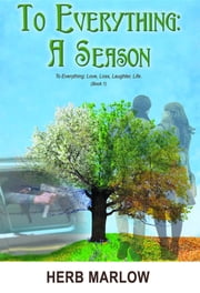 To Everything: A Season: To Everything: Love, Loss, Laughter, Life (Book 1) ebook by Herb Marlow,Judy Johnson