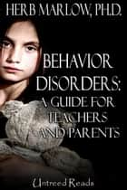 Behavior Disorders: A Guide for Teachers and Parents ebook by Herb Marlow
