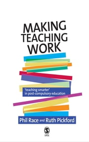 Making Teaching Work - Teaching Smarter in Post-Compulsory Education ebook by Professor Phil Race,Ruth Pickford