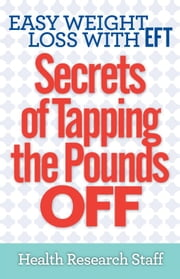Easy Weight Loss With EFT: Secrets of Tapping The Pounds Off ebook by Health Research Staff