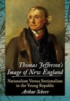 Thomas Jefferson's Image of New England ebook by Arthur Scherr