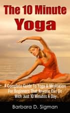 The 10 Minute Yoga: A Complete Guide To Meditation & Yoga For Beginners That Anyone Can Do With Just 10 Minutes A Day, Pose Illustrations Included ebook by Barbara D. Sigman