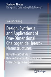 Design, Synthesis and Applications of One-Dimensional Chalcogenide Hetero-Nanostructures - Novel Metal Sulfide Hetero-Nanorods for Enhancing Solar Energy Conversion ebook by Tao-Tao Zhuang