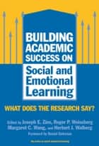 Building Academic Success on Social and Emotional Learning - What Does the Research Say? ebook by Joseph E. Zins, Roger P. Weissberg, Margaret C. Wang,...
