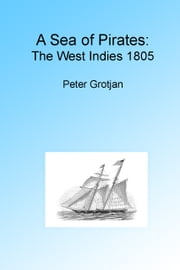 A Sea of Pirates: The West Indies 1805, Illustrated. ebook by Peter Grotjan