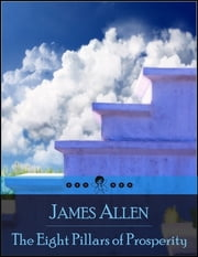 The Eight Pillars of Prosperity: The Secret Edition – Open Your Heart to the Real Power and Magic of Living Faith and Let the Heaven Be in You, Go Deep Inside Yourself and Back, Feel the Crazy and Divine Love and Live for Your Dreams ebook by James Allen