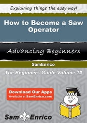 How to Become a Saw Operator - How to Become a Saw Operator ebook by Fairy Noland