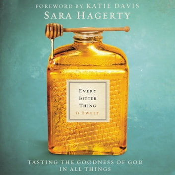 Every Bitter Thing Is Sweet - Tasting the Goodness of God in All Things audiobook by Sara Hagerty