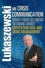 Lukaszewski on Crisis Communication - What Your CEO Needs to Know About Reputation Risk and Crisis Management ebook by James E. Lukaszewski