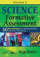 Science Formative Assessment, Volume 2 - 50 More Strategies for Linking Assessment, Instruction, and Learning ebook by Page D. Keeley