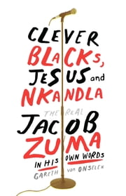 Clever Blacks, Jesus and Nkandla - The real Jacob Zuma in his own words ebook by Gareth Van Onselen