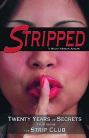 Stripped: Twenty Years of Secrets From Inside the Vegas Strip Club ebook by Brent Kenton Jordan