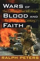 Wars of Blood and Faith - The Conflicts That Will Shape the Twenty-First Century ebook by Ralph Peters
