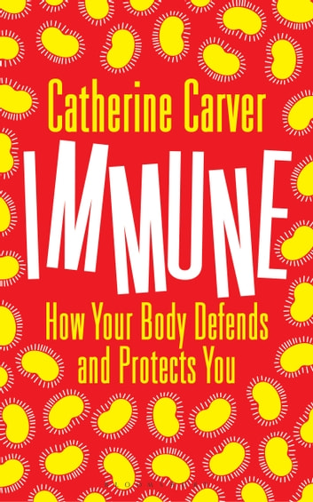 Immune - How Your Body Defends and Protects You eBook by Mrs Catherine Carver