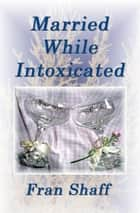 Married While Intoxicated ebook by Fran Shaff