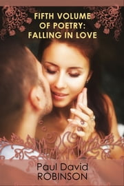 Fifth Volume of Poetry: Falling in Love ebook by Paul David Robinson