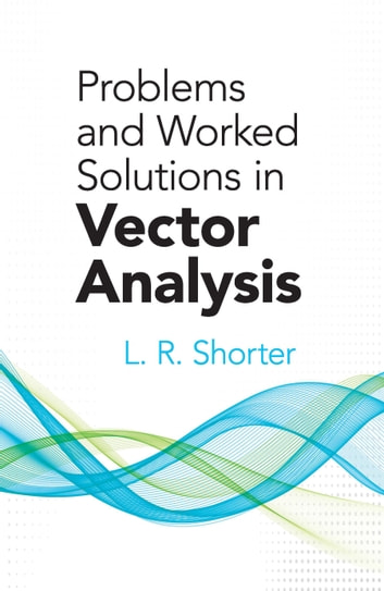 Problems and Worked Solutions in Vector Analysis ebook by L.R. Shorter