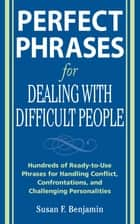 Perfect Phrases for Dealing with Difficult People: Hundreds of Ready-to-Use Phrases for Handling Conflict, Confrontations and Challenging Personalities ebook by Susan Benjamin