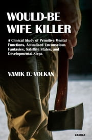 Would-Be Wife Killer - A Clinical Study of Primitive Mental Functions, Actualised Unconscious Fantasies, Satellite States, and Developmental Steps ebook by Vamik D. Volkan