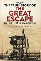 The True Story of the Great Escape - Stalag Luft III, March 1944 ebook by Jonathan F. Vance, Simon Pearson