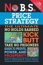 No B.S. Price Strategy - The Ultimate No Holds Barred Kick Butt Take No Prisoner Guide to Profits, Power, and Prosperity ebook by Dan S. Kennedy