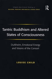 Tantric Buddhism and Altered States of Consciousness - Durkheim, Emotional Energy and Visions of the Consort ebook by Louise Child