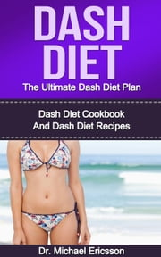 Dash Diet: The Ultimate Dash Diet Plan: Dash Diet Cookbook And Dash Diet Recipes ebook by Dr. Michael Ericsson