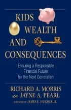Kids, Wealth, and Consequences - Ensuring a Responsible Financial Future for the Next Generation ebook by Richard A. Morris, Jayne A. Pearl, James E. Hughes Jr.