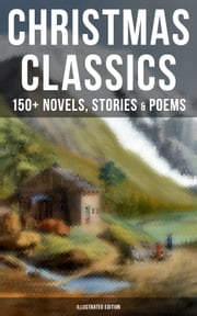 CHRISTMAS CLASSICS: 150+ Novels, Stories & Poems (Illustrated Edition) - A Christmas Carol, The Gift of the Magi, Life and Adventures of Santa Claus, The Heavenly Christmas Tree, Little Women, The Nutcracker and the Mouse King, The Wonderful Life of Christ… ebook by Louisa May Alcott, O. Henry, Mark Twain,...