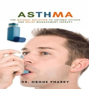 Asthma: The Natural Solution to Asthma Attack and Relief Management Therapy audiobook by Dr. Orghe Pharry