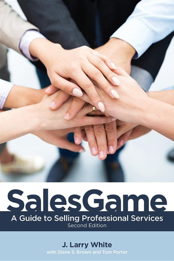 SalesGame - A Guide to Selling Professional Services ebook by J.  Larry White,Diane S Brown,Tom Porter