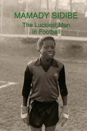 Mamady Sidibe: The Luckiest Man in Football ebook by Mamady Sidibe