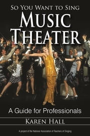 So You Want to Sing Music Theater - A Guide for Professionals ebook by Karen Hall,Scott McCoy,Wendy LeBorgne