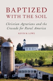 Baptized with the Soil - Christian Agrarians and the Crusade for Rural America ebook by Kevin M. Lowe