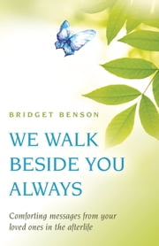 We Walk Beside You Always - Comforting Messages from Your Loved Ones in the Afterlife ebook by Bridget Benson