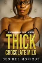 Thick Chocolate Milk - African American Erotic Lactation ebook by Desiree Monique