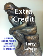 Extra Credit: A Short Story about Higher Education in America ebook by Kobo.Web.Store.Products.Fields.ContributorFieldViewModel