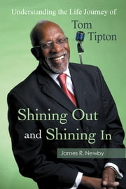 Shining Out and Shining In - Understanding the Life Journey of Tom Tipton ebook by James R. Newby