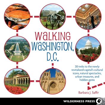 Walking Washington, D.C. - 30 treks to the newly revitalized capital's cultural icons, natural spectacles, urban treasures, and hidden gems ebook by Barbara J. Saffir
