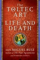The Toltec Art of Life and Death - A Story of Discovery ebook by Don Miguel Ruiz, Barbara Emrys