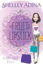 The Fruit of My Lipstick - A Glory Prep novel ebook by Shelley Adina