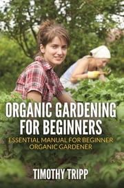 Organic Gardening For Beginners - Essential Manual For Beginner Organic Gardener ebook by Timothy Tripp