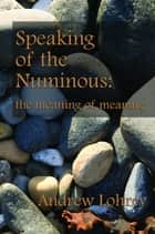 Speaking of the Numinous: the meaning of meaning ebook by Andrew Lohrey